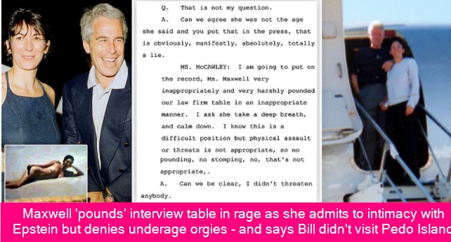 Maxwell 'pounds' interview table in rage as she admits to intimacy with Epstein but denies underage orgies – and says Bill didn't visit Pedo Island and there was no 'basket of sex toys'