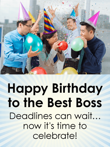 Happy Birthday To The Best Boss. Deadline can wait... now it's time to celebrate!