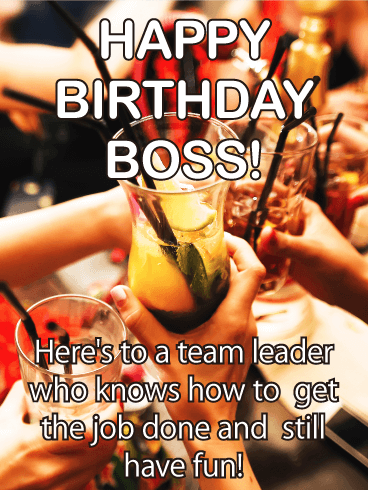 HAPPY BIRTHDAY BOSS! Here's to a team leader who knows how to get the job done and still have fun.