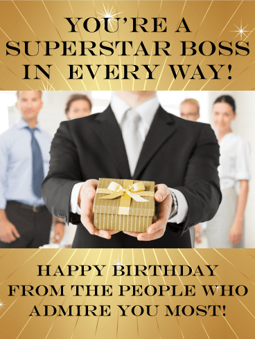 You're a superstar boss in every way! Happy Birthday from the people who admire you most!